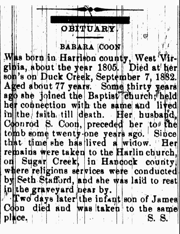 BABARA [sic] COON Was born in Harrison county, West Virginia, about the year 1805. Died at her son's on Duck Creek, September 7, 1882 [Henry county death record gives death date as the 2nd]. Aged, about 77 years. Some thirty years ago she joined the Baptist church; held her connection with the same and lived in the faith till death. Her husband, Coonrod S. Coon, preceded her to the tomb some twenty-one years ago. Since that time she has lived a widow. Her remains were taken to the Harlin [sic] church, on Sugar Creek, in Hancock county, where religions [sic] services were conducted by Seth Stafford, and she was laid to rest in the graveyard near by [sic]. Two days later the infant son of James Coon died and was taken to the same place. S. S.