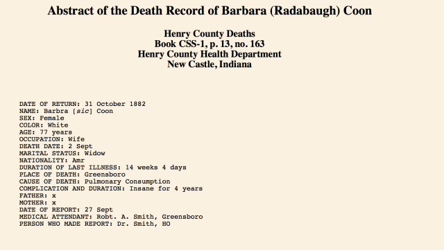 DATE OF RETURN: 31 October 1882 NAME: Barbra [sic] Coon SEX: Female COLOR: White AGE: 77 years OCCUPATION: Wife DEATH DATE: 2 Sept MARITAL STATUS: Widow NATIONALITY: Amr DURATION OF LAST ILLNESS: 14 weeks 4 days PLACE OF DEATH: Greensboro CAUSE OF DEATH: Pulmonary Consumption COMPLICATION AND DURATION: Insane for 4 years FATHER: x MOTHER: x DATE OF REPORT: 27 Sept MEDICAL ATTENDANT: Robt. A. Smith, Greensboro PERSON WHO MADE REPORT: Dr. Smith, HO