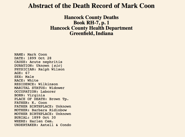 NAME: Mark Coon DATE: 1899 Oct 28 CAUSE: Acute nephritis DURATION: Uknown [sic] PHYSICIAN: Ralph Wilson AGE: 67 SEX: Male RACE: White RESIDENCE: Wilkinson MARITAL STATUS: Widower OCCUPATION: Laborer BORN: Virginia PLACE OF DEATH: Brown Tp. FATHER: K. Coon FATHER BIRTHPLACE: Unknown MOTHER: Barbara Ridinbow MOTHER BIRTHPLACE: Unknown BURIAL: 1899 Oct 30 WHERE: Harlen Cem. UNDERTAKER: Axtell & Condo