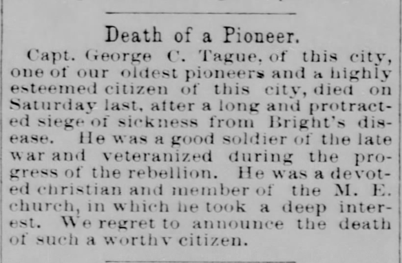 Obituary of George C. Tague, The Hancock Democrat, Greenfield, Indiana, 2 April 1896, page 1. Newspapers.com (http://www.newspapers.com/image/95470105/). This obituary was not available at the Greenfield Public Library because the microfilm roll was missing. Additionally, the death book with his death information at the Hancock County Public Library is also missing. What a find! NOTE: From everything I've found so far, his middle initial was