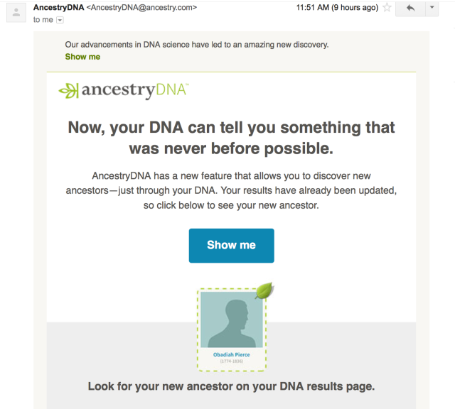 Now, your DNA can tell you something that was never before possible.	 	AncestryDNA has a new feature that allows you to discover new ancestors—just through your DNA. Your results have already been updated, so click below to see your new ancestor. Look for your new ancestor on your DNA results page.