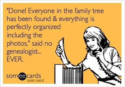 "Done! Everyone in the family tree has been found & everything is perfectly organized including the photos,"" said no genealogist...EVER."